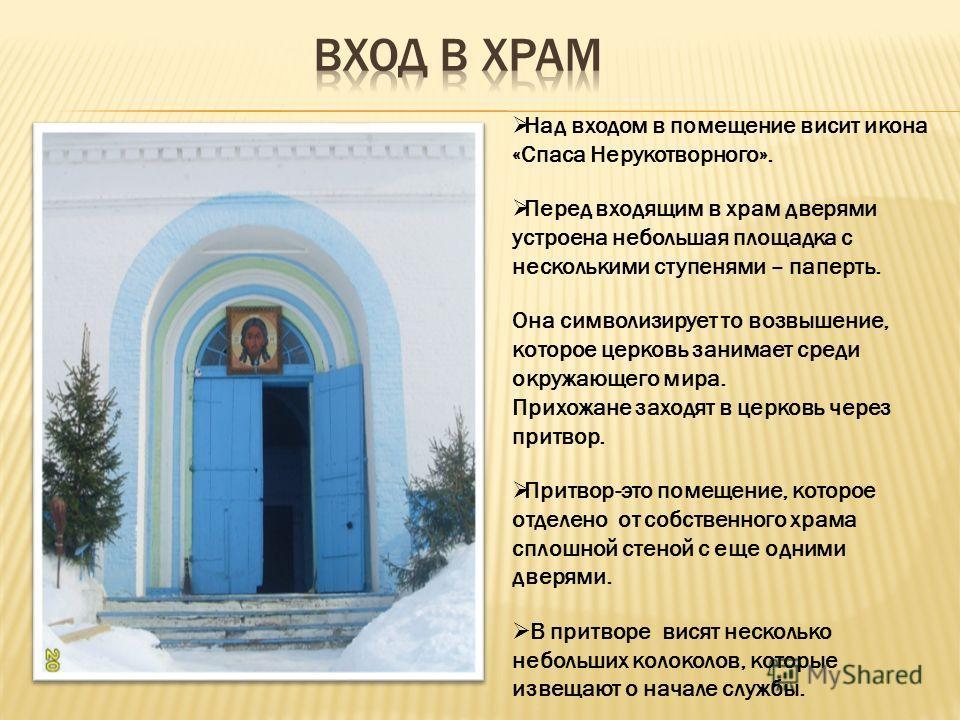 Над входом в помещение висит икона «Спаса Нерукотворного». Перед входящим в храм дверями устроена небольшая площадка с несколькими ступенями – паперть. Она символизирует то возвышение, которое церковь занимает среди окружающего мира. Прихожане заходя