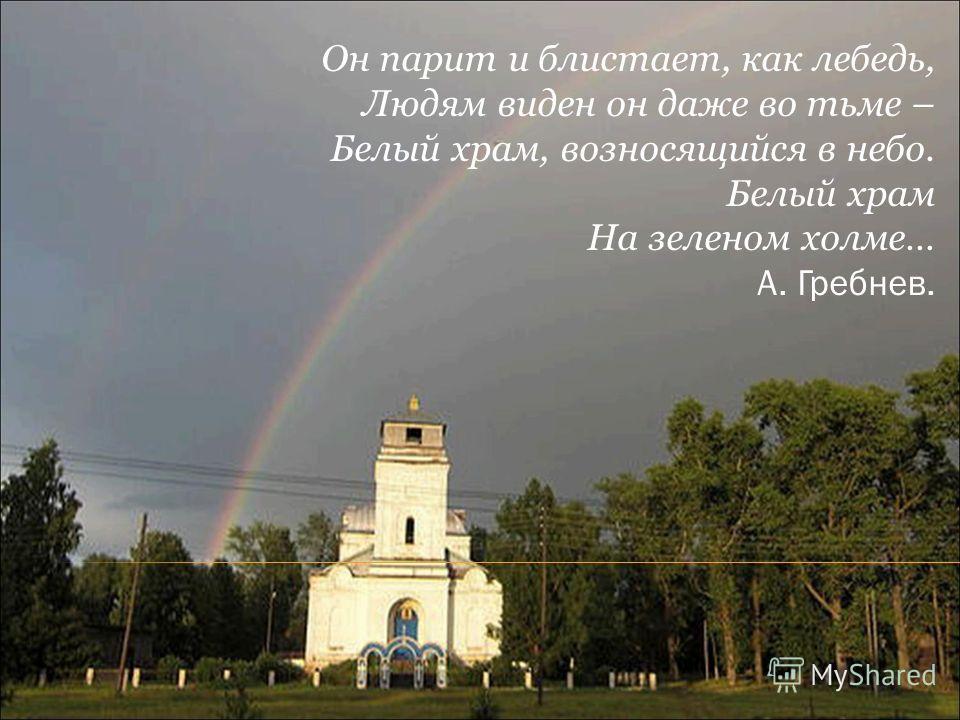 Он парит и блистает, как лебедь, Людям виден он даже во тьме – Белый храм, возносящийся в небо. Белый храм На зеленом холме… А. Гребнев.