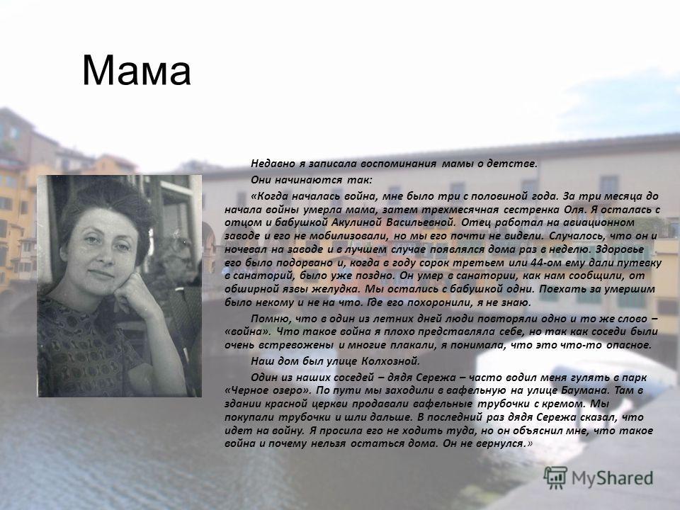 Мама Недавно я записала воспоминания мамы о детстве. Они начинаются так: «Когда началась война, мне было три с половиной года. За три месяца до начала войны умерла мама, затем трехмесячная сестренка Оля. Я осталась с отцом и бабушкой Акулиной Василье