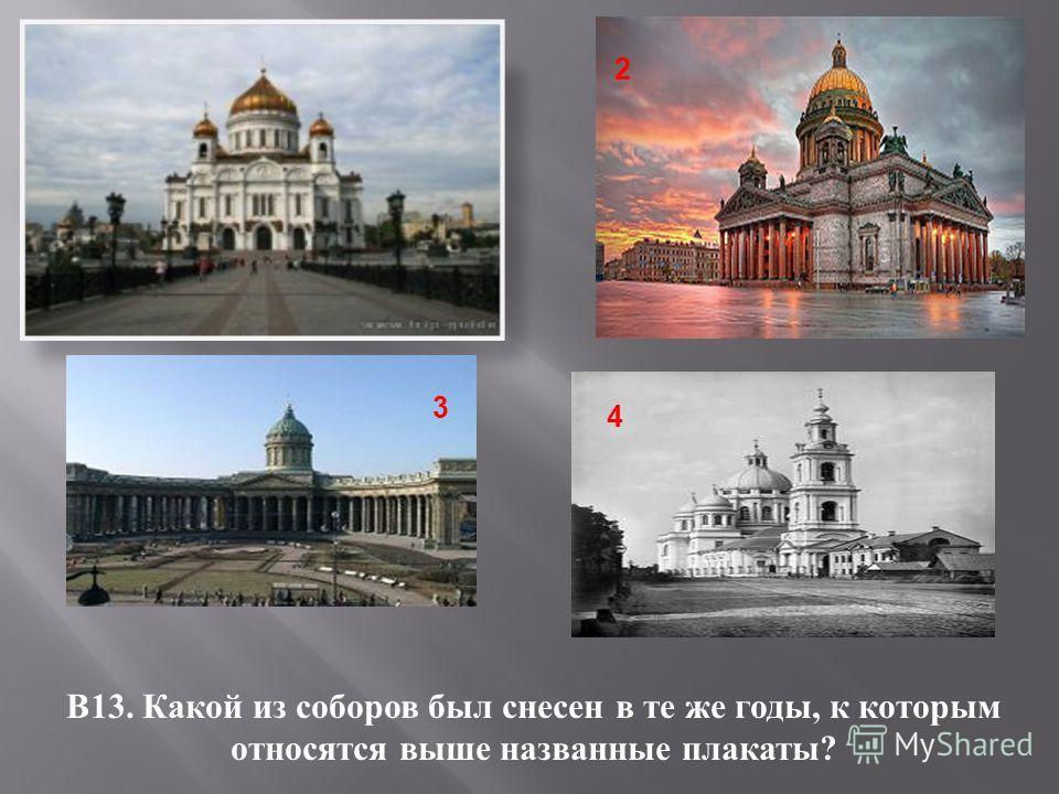 1 В 13. Какой из соборов был снесен в те же годы, к которым относятся выше названные плакаты ? 2 3 4