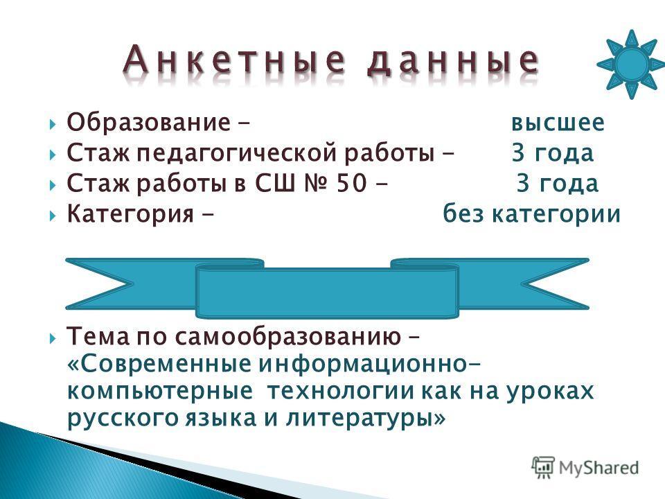 Образование - высшее Стаж педагогической работы - 3 года Стаж работы в СШ 50 - 3 года Категория - без категории Тема по самообразованию – «Современные информационно- компьютерные технологии как на уроках русского языка и литературы»
