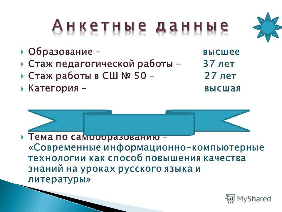 Образование - высшее Стаж педагогической работы - 37 лет Стаж работы в СШ 50 - 27 лет Категория - высшая Тема по самообразованию – «Современные информационно-компьютерные технологии как способ повышения качества знаний на уроках русского языка и лите