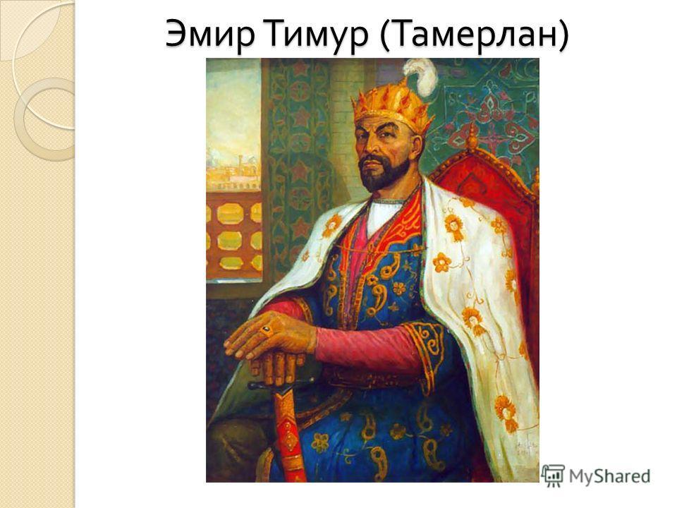 Эмир Тимур ( Тамерлан )