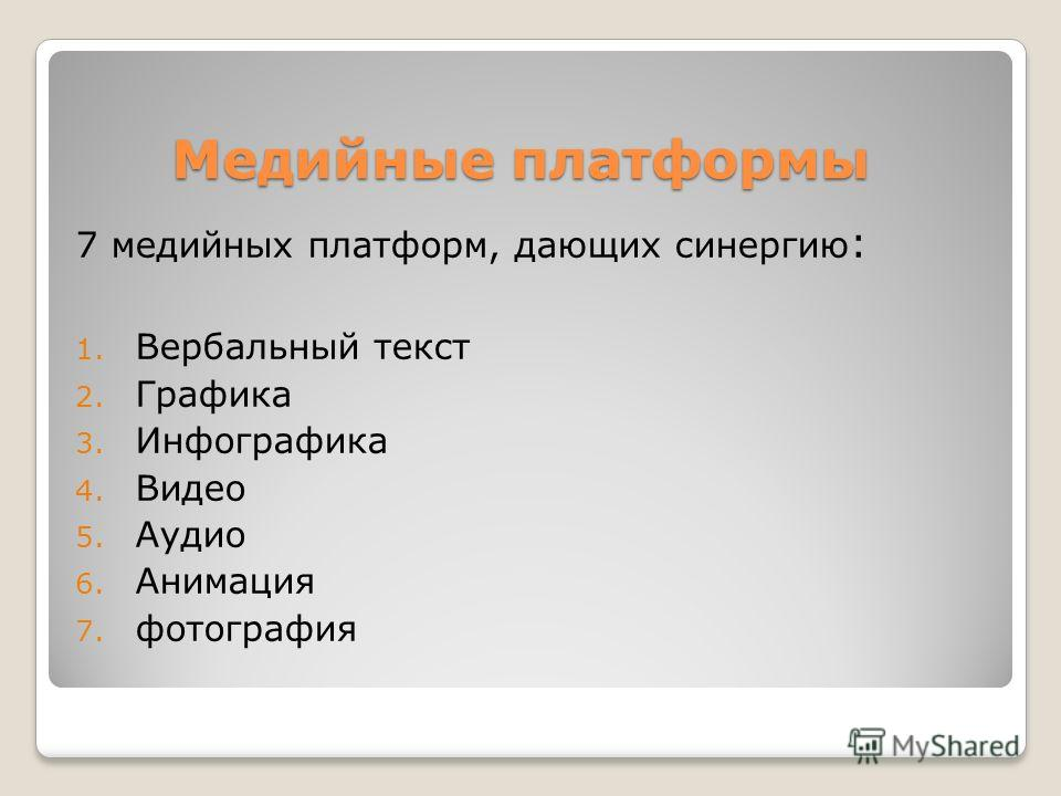 Медийные платформы 7 медийных платформ, дающих синергию : 1. Вербальный текст 2. Графика 3. Инфографика 4. Видео 5. Аудио 6. Анимация 7. фотография
