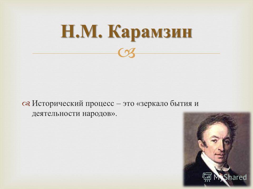 Исторический процесс – это « зеркало бытия и деятельности народов ». Н. М. Карамзин