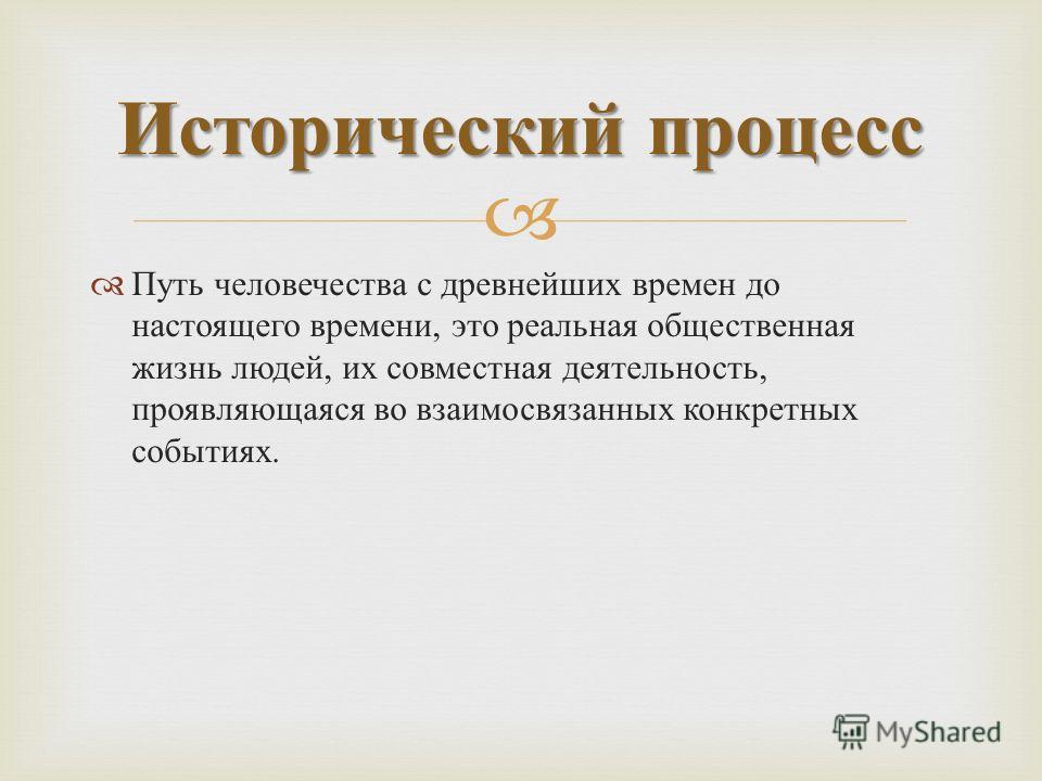 Путь человечества с древнейших времен до настоящего времени, это реальная общественная жизнь людей, их совместная деятельность, проявляющаяся во взаимосвязанных конкретных событиях. Исторический процесс