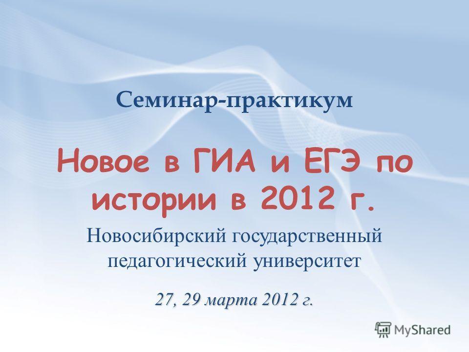 Семинар-практикум Новое в ГИА и ЕГЭ по истории в 2012 г. Новосибирский государственный педагогический университет 27, 29 марта 2012 г.