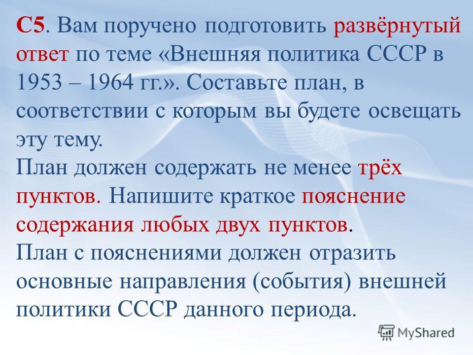 С5. Вам поручено подготовить развёрнутый ответ по теме «Внешняя политика СССР в 1953 – 1964 гг.». Составьте план, в соответствии с которым вы будете освещать эту тему. План должен содержать не менее трёх пунктов. Напишите краткое пояснение содержания
