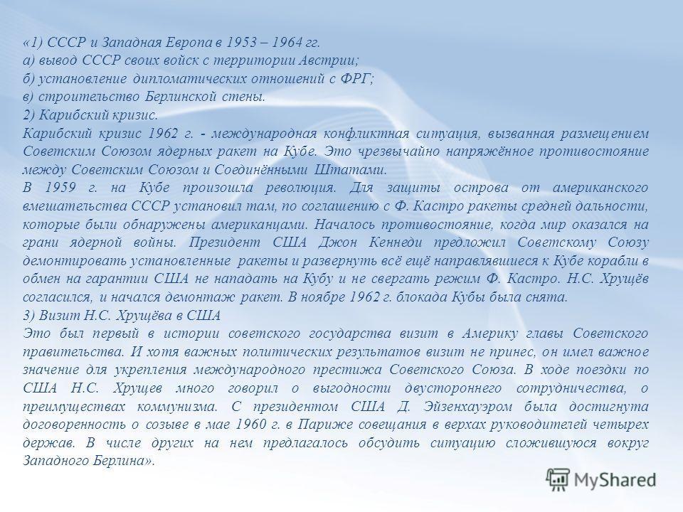 «1) СССР и Западная Европа в 1953 – 1964 гг. а) вывод СССР своих войск с территории Австрии; б) установление дипломатических отношений с ФРГ; в) строительство Берлинской стены. 2) Карибский кризис. Карибский кризис 1962 г. - международная конфликтная