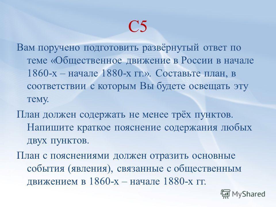С5 Вам поручено подготовить развёрнутый ответ по теме «Общественное движение в России в начале 1860-х – начале 1880-х гг.». Составьте план, в соответствии с которым Вы будете освещать эту тему. План должен содержать не менее трёх пунктов. Напишите кр