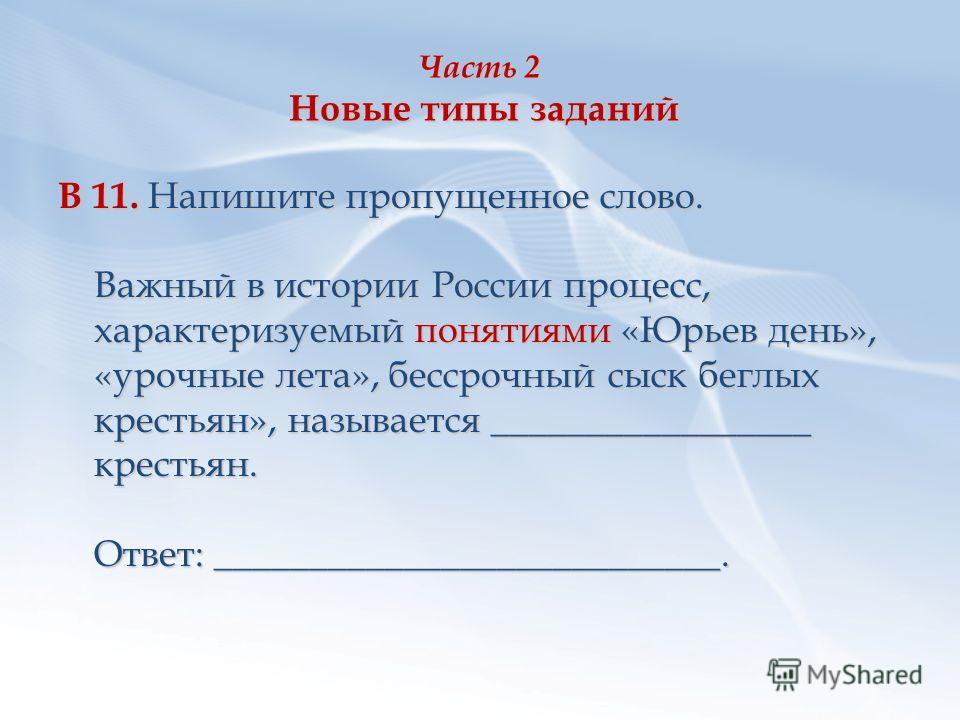 Часть 2 Новые типы заданий В 11. Напишите пропущенное слово. Важный в истории России процесс, характеризуемый понятиями «Юрьев день», «урочные лета», бессрочный сыск беглых крестьян», называется _________________ крестьян. Ответ: ____________________