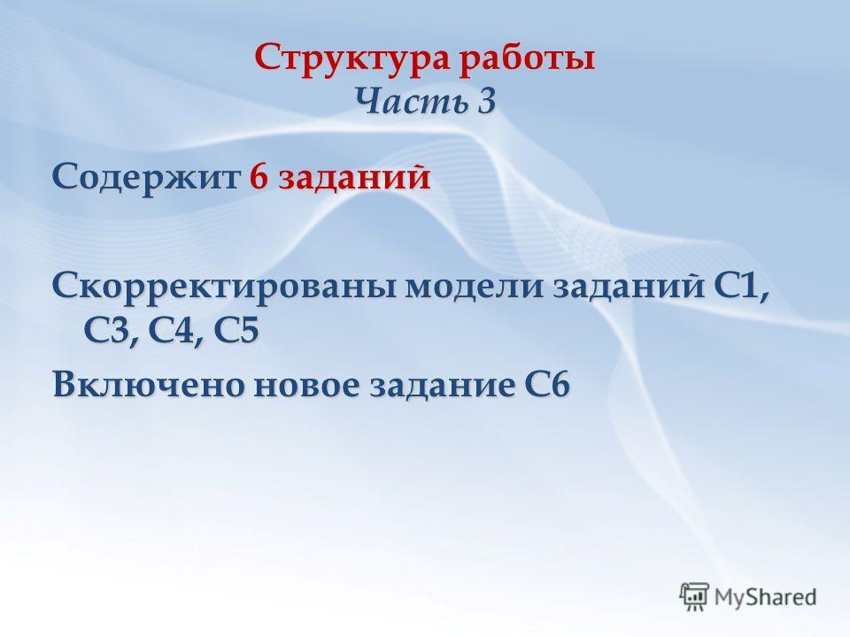 Структура работы Часть 3 Содержит 6 заданий Скорректированы модели заданий С1, С3, С4, С5 Включено новое задание С6
