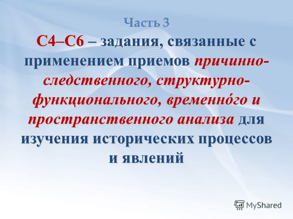 Часть 3 С4–С6 – задания, связанные с применением приемов причинно- следственного, структурно- функционального, временнόго и пространственного анализа для изучения исторических процессов и явлений