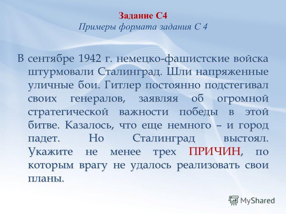Задание С4 Примеры формата задания С 4 В сентябре 1942 г. немецко-фашистские войска штурмовали Сталинград. Шли напряженные уличные бои. Гитлер постоянно подстегивал своих генералов, заявляя об огромной стратегической важности победы в этой битве. Каз