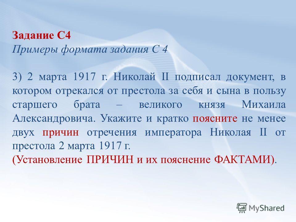 Задание С4 Примеры формата задания С 4 3) 2 марта 1917 г. Николай II подписал документ, в котором отрекался от престола за себя и сына в пользу старшего брата – великого князя Михаила Александровича. Укажите и кратко поясните не менее двух причин отр