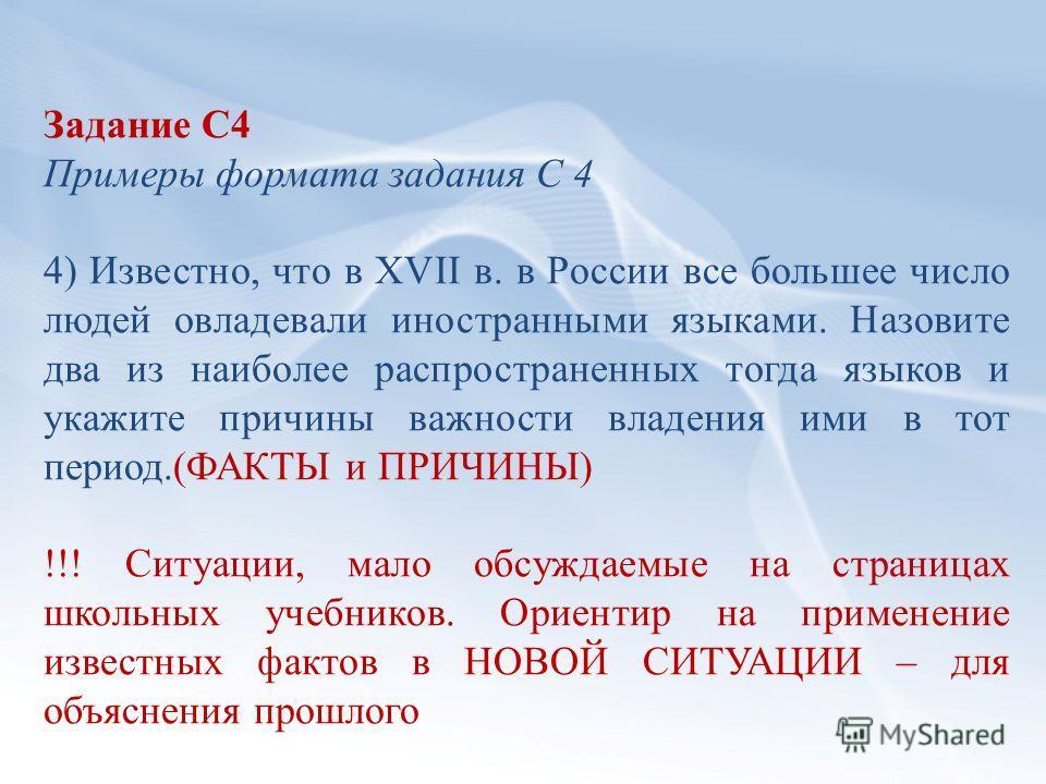 Задание С4 Примеры формата задания С 4 4) Известно, что в XVII в. в России все большее число людей овладевали иностранными языками. Назовите два из наиболее распространенных тогда языков и укажите причины важности владения ими в тот период.(ФАКТЫ и П