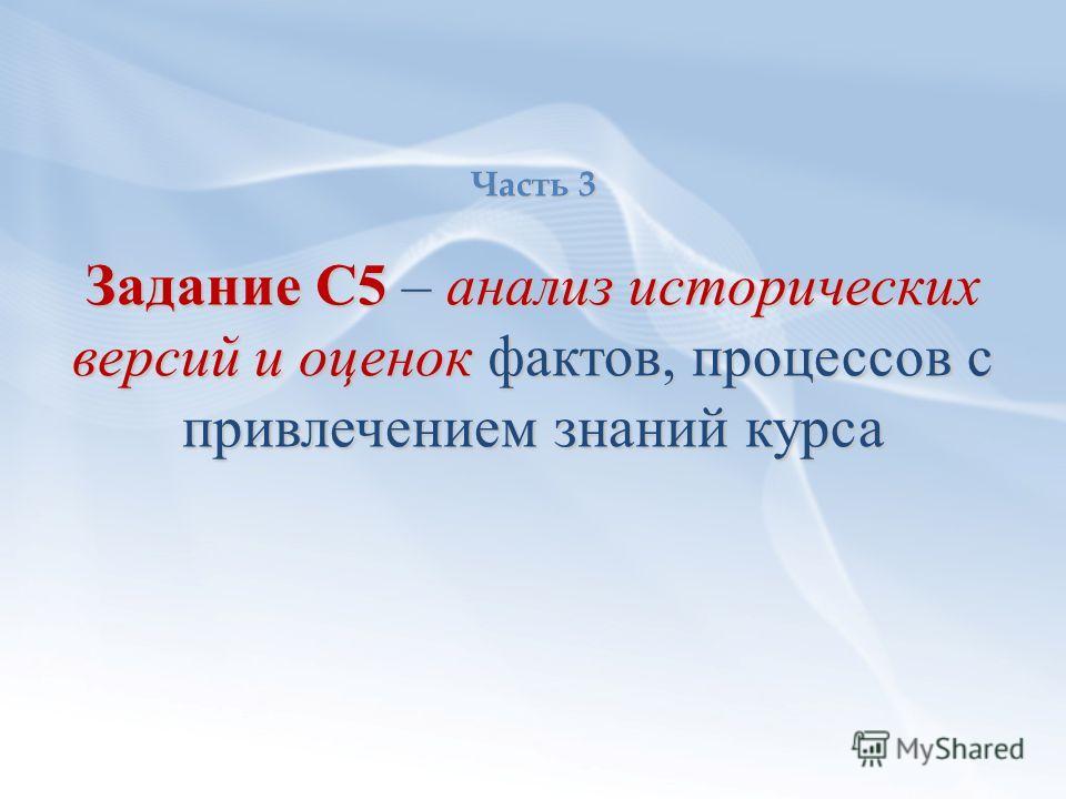 Часть 3 Задание С5 – анализ исторических версий и оценок фактов, процессов с привлечением знаний курса