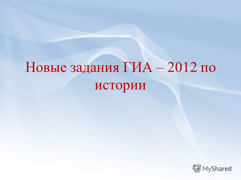 Новые задания ГИА – 2012 по истории