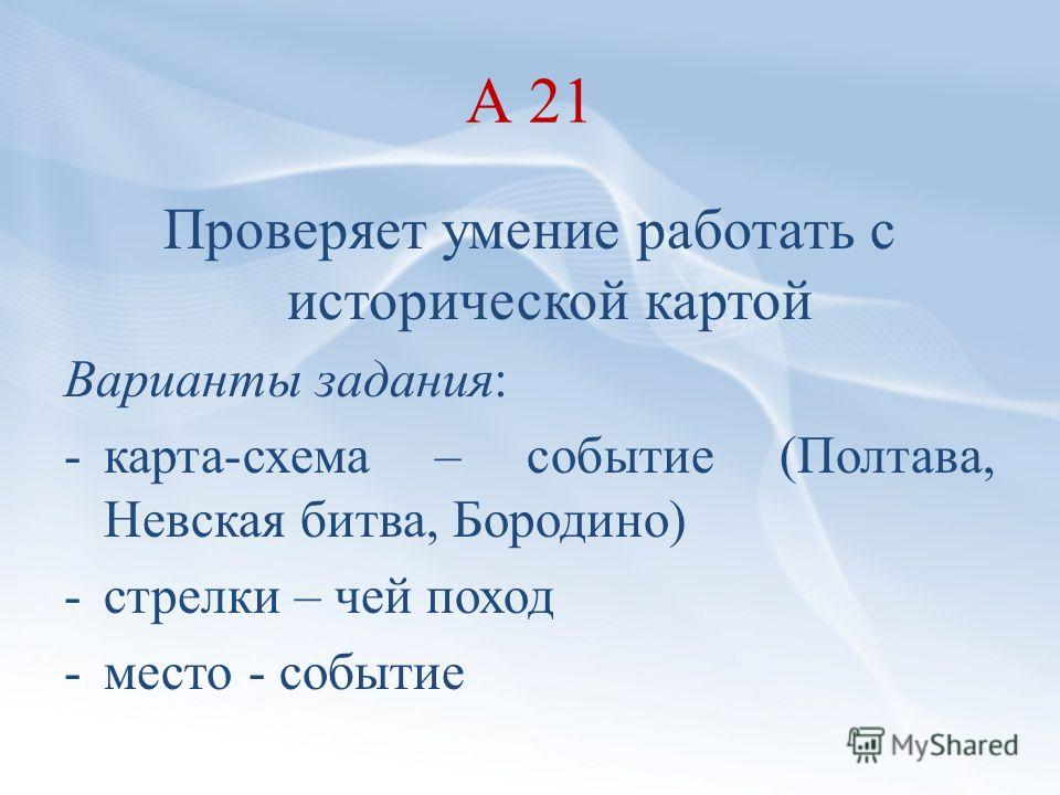 А 21 Проверяет умение работать с исторической картой Варианты задания: -карта-схема – событие (Полтава, Невская битва, Бородино) -стрелки – чей поход -место - событие
