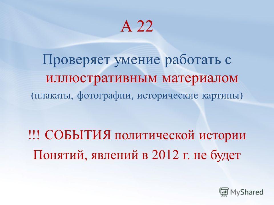 А 22 Проверяет умение работать с иллюстративным материалом (плакаты, фотографии, исторические картины) !!! СОБЫТИЯ политической истории Понятий, явлений в 2012 г. не будет