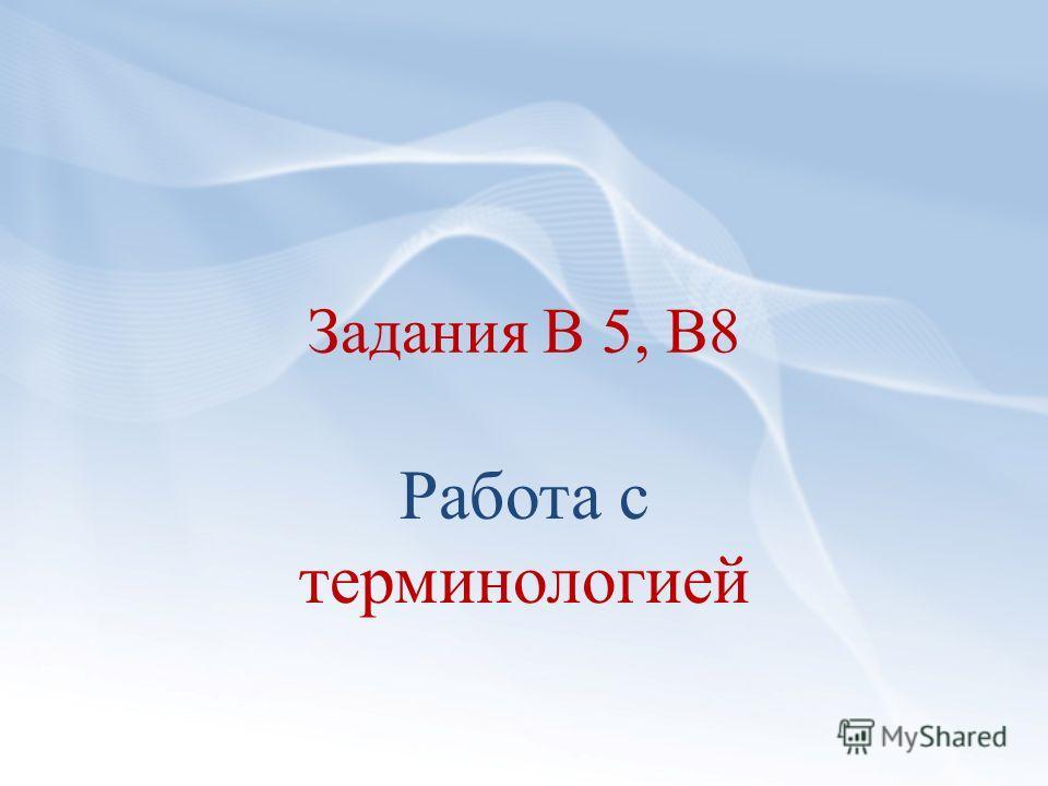 Задания В 5, В8 Работа с терминологией