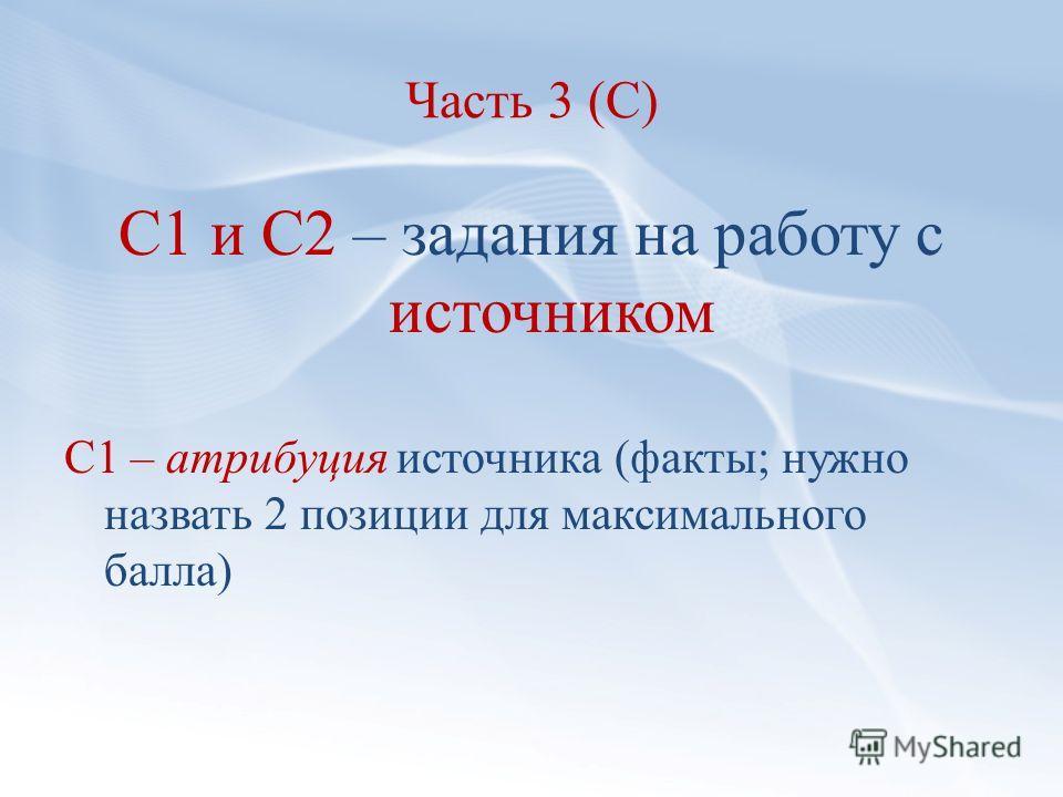 Часть 3 (С) С1 и С2 – задания на работу с источником С1 – атрибуция источника (факты; нужно назвать 2 позиции для максимального балла)
