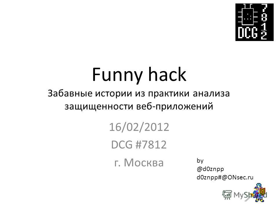 Funny hack Забавные истории из практики анализа защищенности веб-приложений 16/02/2012 DCG #7812 г. Москва by @d0znpp d0znpp#@ONsec.ru