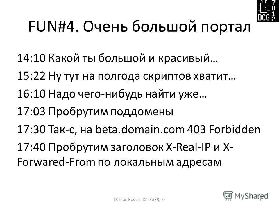 FUN#4. Очень большой портал 14:10 Какой ты большой и красивый… 15:22 Ну тут на полгода скриптов хватит… 16:10 Надо чего-нибудь найти уже… 17:03 Пробрутим поддомены 17:30 Так-c, на beta.domain.com 403 Forbidden 17:40 Пробрутим заголовок X-Real-IP и X-