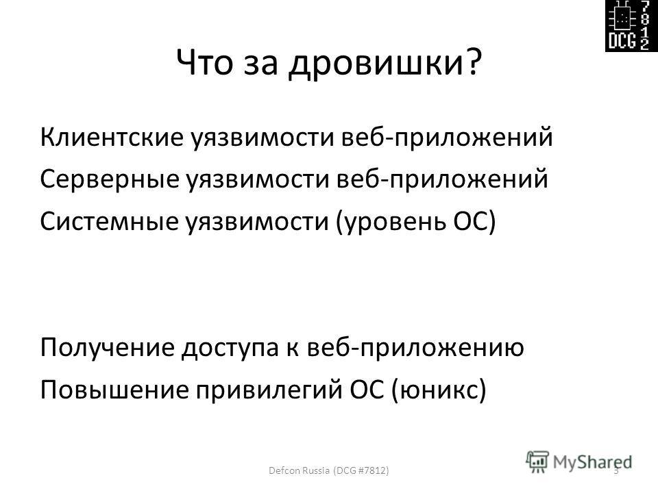 Что за дровишки? Клиентские уязвимости веб-приложений Серверные уязвимости веб-приложений Системные уязвимости (уровень ОС) Получение доступа к веб-приложению Повышение привилегий ОС (юникс) Defcon Russia (DCG #7812)3