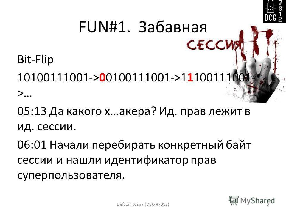 FUN#1. Забавная Bit-Flip 10100111001->00100111001->11100111001- >… 05:13 Да какого х…акера? Ид. прав лежит в ид. сессии. 06:01 Начали перебирать конкретный байт сессии и нашли идентификатор прав суперпользователя. Defcon Russia (DCG #7812)5