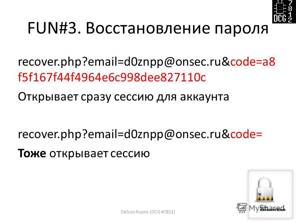 FUN#3. Восстановление пароля recover.php?email=d0znpp@onsec.ru&code=a8 f5f167f44f4964e6c998dee827110c Открывает сразу сессию для аккаунта recover.php?email=d0znpp@onsec.ru&code= Тоже открывает сессию Defcon Russia (DCG #7812)8