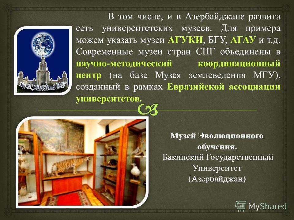 В том числе, и в Азербайджане развита сеть университетских музеев. Для примера можем указать музеи АГУКИ, БГУ, АГАУ и т. д. Современные музеи стран СНГ объединены в научно - методический координационный центр ( на базе Музея землеведения МГУ ), созда
