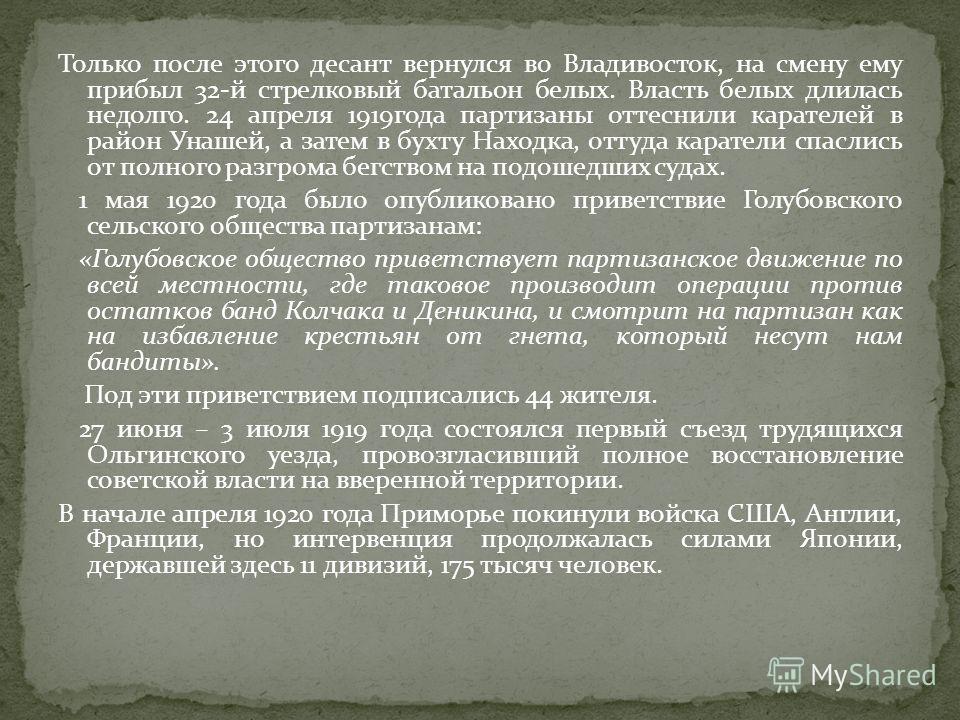 Только после этого десант вернулся во Владивосток, на смену ему прибыл 32-й стрелковый батальон белых. Власть белых длилась недолго. 24 апреля 1919года партизаны оттеснили карателей в район Унашей, а затем в бухту Находка, оттуда каратели спаслись от