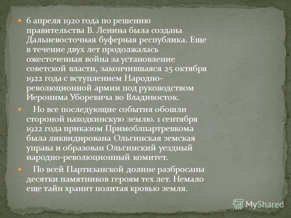 6 апреля 1920 года по решению правительства В. Ленина была создана Дальневосточная буферная республика. Еще в течение двух лет продолжалась ожесточенная война за установление советской власти, закончившаяся 25 октября 1922 года с вступлением Народно-