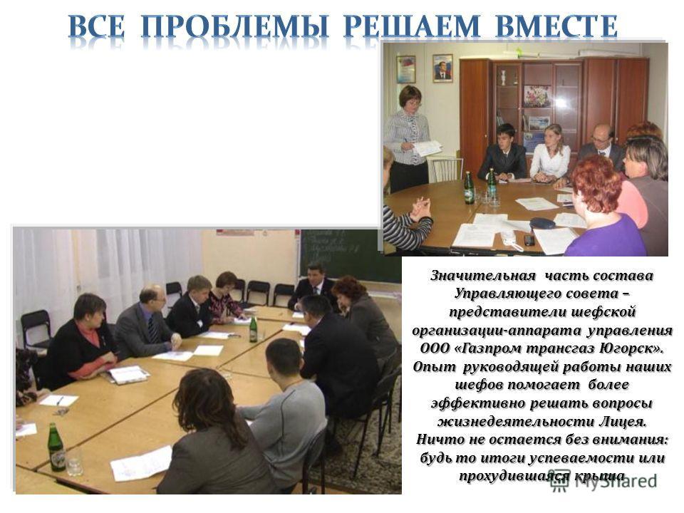 Значительная часть состава Управляющего совета – представители шефской организации-аппарата управления ООО «Газпром трансгаз Югорск». Опыт руководящей работы наших шефов помогает более эффективно решать вопросы жизнедеятельности Лицея. Ничто не остае