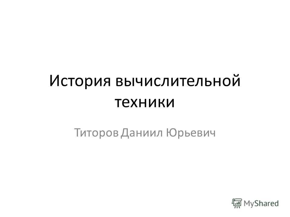 История вычислительной техники Титоров Даниил Юрьевич
