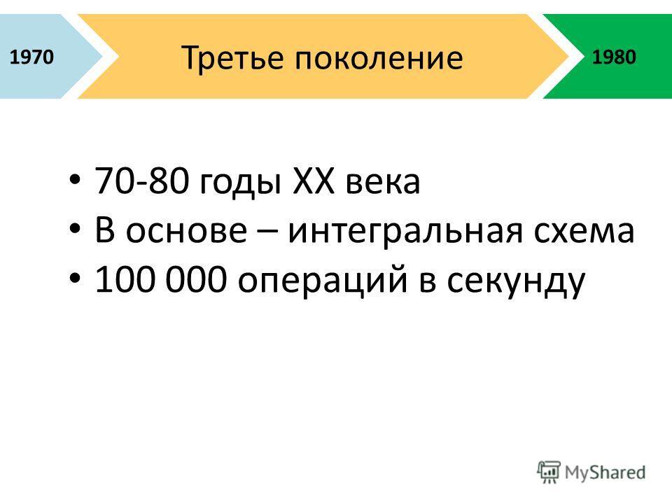 1980 Третье поколение 1970 70-80 годы XX века В основе – интегральная схема 100 000 операций в секунду