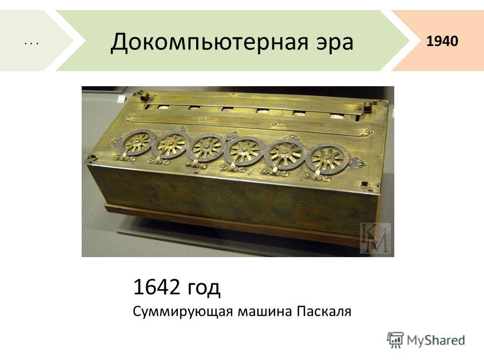 1642 год Суммирующая машина Паскаля 1940 Докомпьютерная эра...