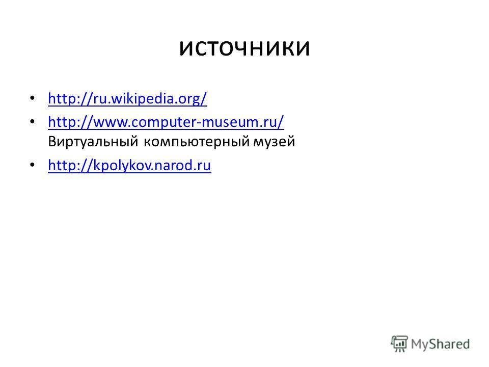 источники http://ru.wikipedia.org/ http://www.computer-museum.ru/ Виртуальный компьютерный музей http://www.computer-museum.ru/ http://kpolykov.narod.ru