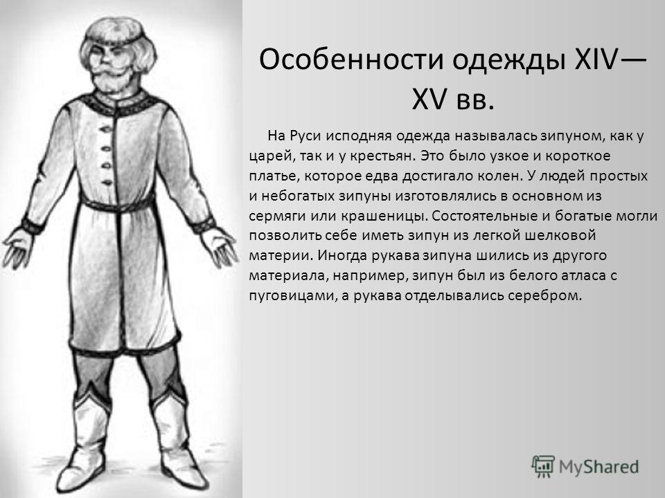 На Руси исподняя одежда называлась зипуном, как у царей, так и у крестьян. Это было узкое и короткое платье, которое едва достигало колен. У людей простых и небогатых зипуны изготовлялись в основном из сермяги или крашеницы. Состоятельные и богатые м