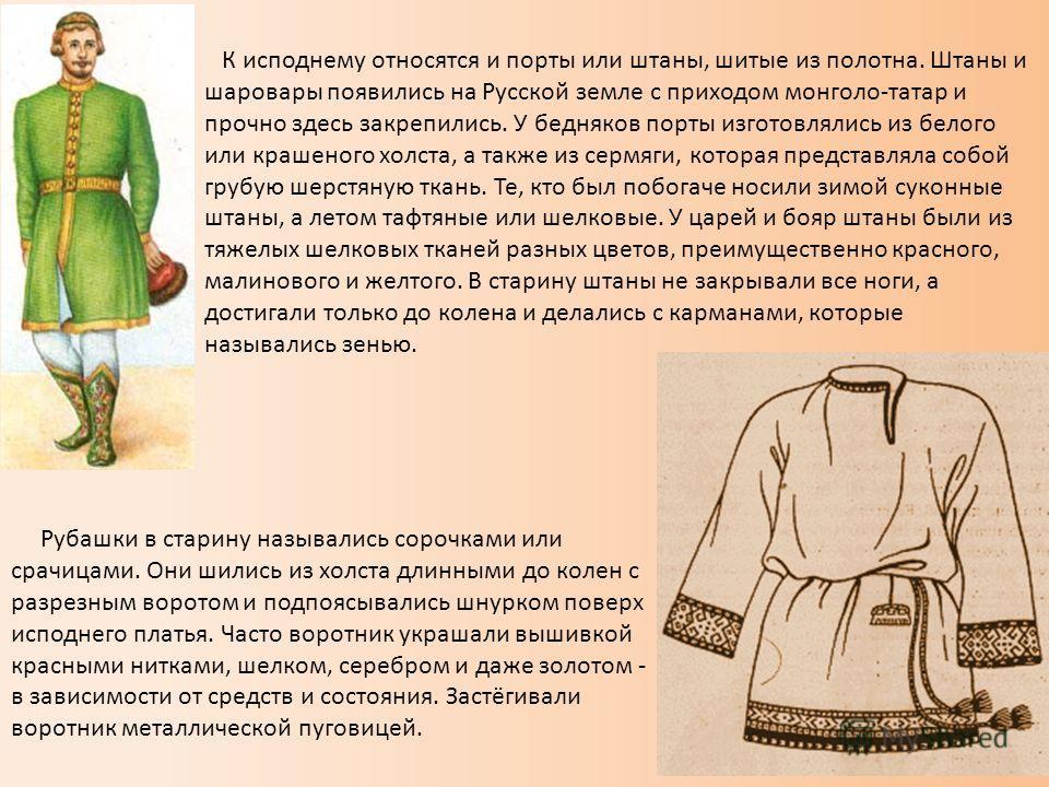 К исподнему относятся и порты или штаны, шитые из полотна. Штаны и шаровары появились на Русской земле с приходом монголо-татар и прочно здесь закрепились. У бедняков порты изготовлялись из белого или крашеного холста, а также из сермяги, которая пре