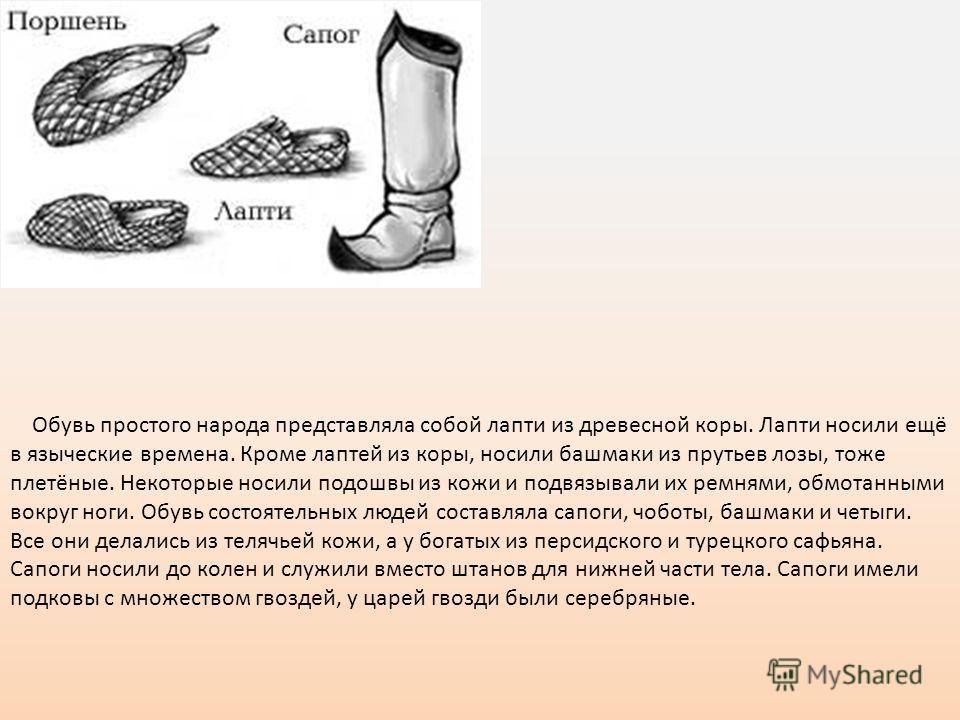 Обувь простого народа представляла собой лапти из древесной коры. Лапти носили ещё в языческие времена. Кроме лаптей из коры, носили башмаки из прутьев лозы, тоже плетёные. Некоторые носили подошвы из кожи и подвязывали их ремнями, обмотанными вокруг