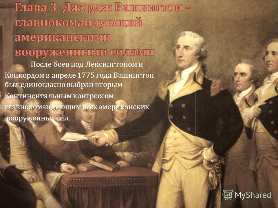 После боев под Лексингтоном и Конкордом в апреле 1775 года Вашингтон был единогласно выбран вторым Континентальным конгрессом главнокомандующим всех американских вооруженных сил.