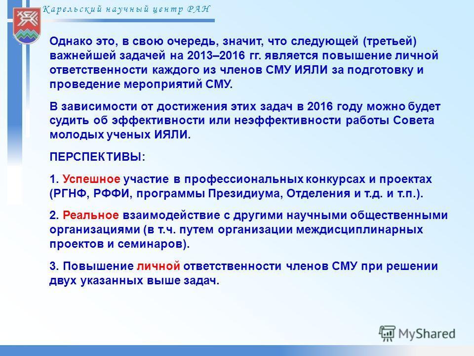 Карельский научный центр РАН Однако это, в свою очередь, значит, что следующей (третьей) важнейшей задачей на 2013–2016 гг. является повышение личной ответственности каждого из членов СМУ ИЯЛИ за подготовку и проведение мероприятий СМУ. В зависимости