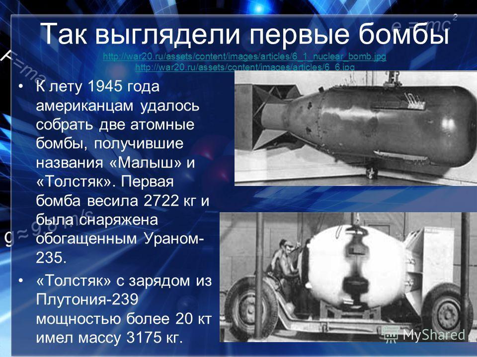 Так выглядели первые бомбы http://war20.ru/assets/content/images/articles/6_1_nuclear_bomb.jpg http://war20.ru/assets/content/images/articles/6_6.jpg http://war20.ru/assets/content/images/articles/6_1_nuclear_bomb.jpg http://war20.ru/assets/content/i