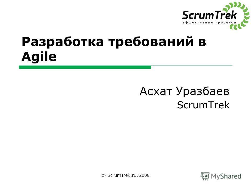 Разработка требований в Agile Асхат Уразбаев ScrumTrek © ScrumTrek.ru, 2008
