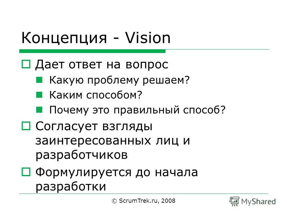 Концепция - Vision Дает ответ на вопрос Какую проблему решаем? Каким способом? Почему это правильный способ? Согласует взгляды заинтересованных лиц и разработчиков Формулируется до начала разработки © ScrumTrek.ru, 2008