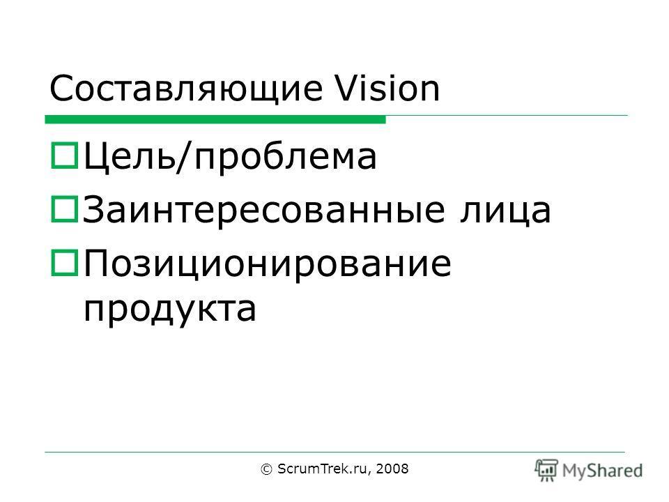 Составляющие Vision Цель/проблема Заинтересованные лица Позиционирование продукта © ScrumTrek.ru, 2008