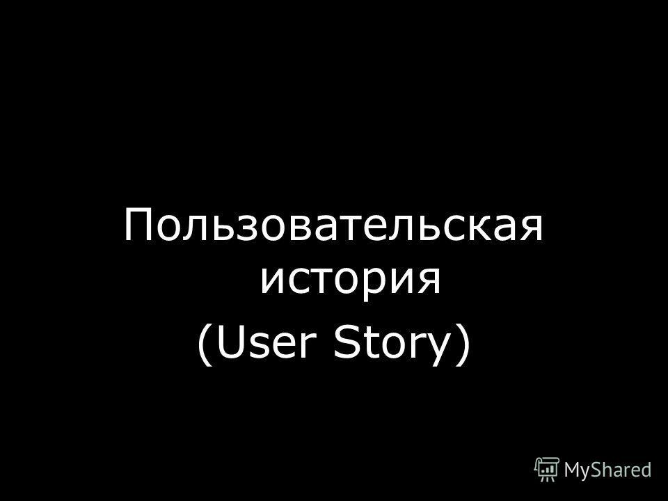 Пользовательская история (User Story) © ScrumTrek.ru, 2008