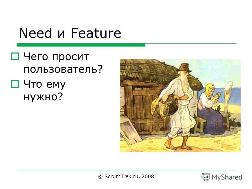 Need и Feature Чего просит пользователь? Что ему нужно? © ScrumTrek.ru, 2008